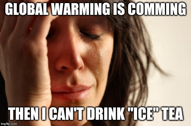"First World Problems | GLOBAL WARMING IS COMMING THEN I CAN'T DRINK ""ICE"" TEA 