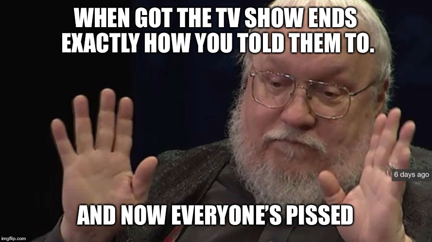 WHEN GOT THE TV SHOW ENDS EXACTLY HOW YOU TOLD THEM TO. AND NOW EVERYONE'S PISSED | image tagged in got,george rr martin,game of thrones | made w/ Imgflip meme maker