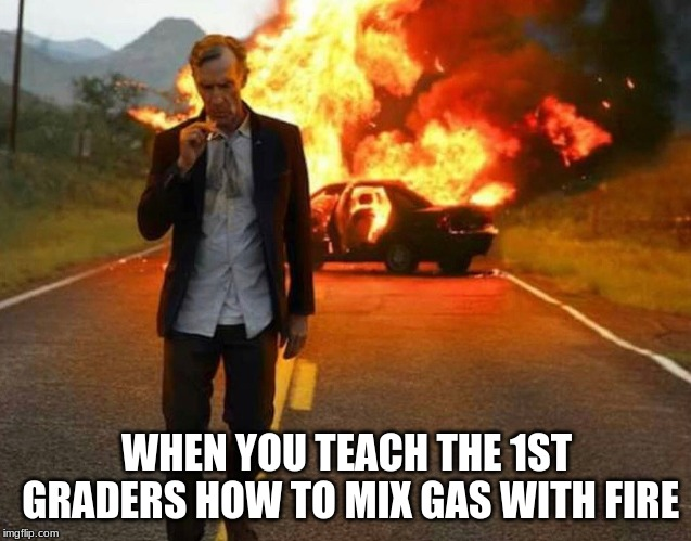BILL NYE BADASS | WHEN YOU TEACH THE 1ST GRADERS HOW TO MIX GAS WITH FIRE | image tagged in bill nye badass | made w/ Imgflip meme maker