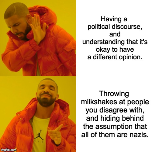 Milkshakes in Politics |  Having a political discourse, and understanding that it's okay to have a different opinion. Throwing milkshakes at people you disagree with, and hiding behind the assumption that all of them are nazis. | image tagged in memes,drake hotline bling,milkshake,politics,liberal vs conservative,libertarian | made w/ Imgflip meme maker