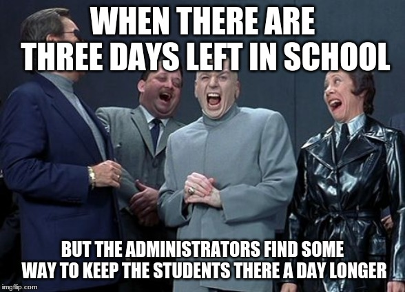 Laughing Villains Meme |  WHEN THERE ARE THREE DAYS LEFT IN SCHOOL; BUT THE ADMINISTRATORS FIND SOME WAY TO KEEP THE STUDENTS THERE A DAY LONGER | image tagged in memes,laughing villains | made w/ Imgflip meme maker