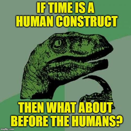 Time is a human constructoraptor |  IF TIME IS A HUMAN CONSTRUCT; THEN WHAT ABOUT BEFORE THE HUMANS? | image tagged in memes,philosoraptor,time | made w/ Imgflip meme maker