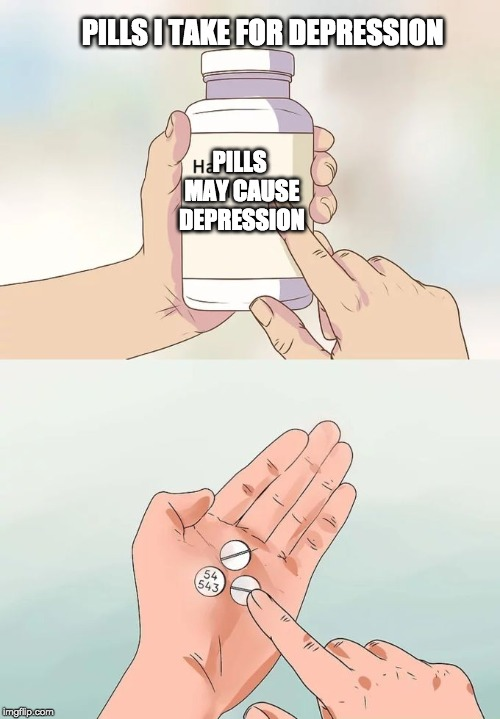 Hard To Swallow Pills | PILLS I TAKE FOR DEPRESSION PILLS MAY CAUSE DEPRESSION | image tagged in memes,hard to swallow pills | made w/ Imgflip meme maker