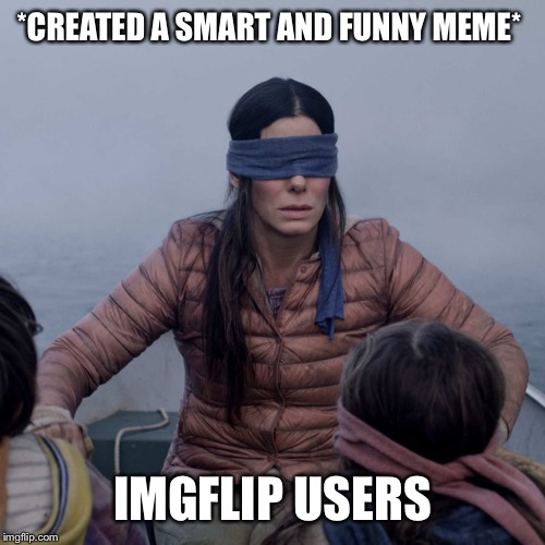 Bird Box |  *CREATED A SMART AND FUNNY MEME*; IMGFLIP USERS | image tagged in memes,bird box | made w/ Imgflip meme maker