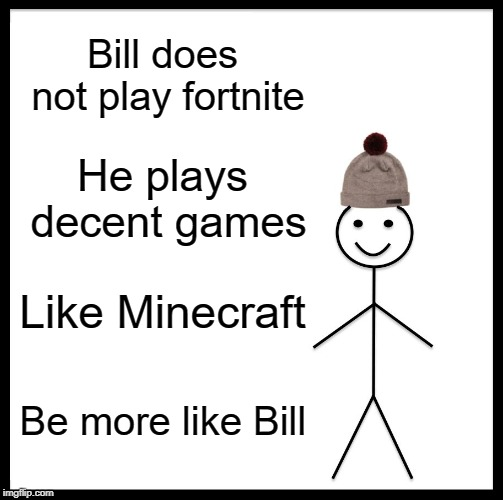 Be Like Bill | Bill does not play fortnite He plays decent games Like Minecraft Be more like Bill | image tagged in memes,be like bill | made w/ Imgflip meme maker