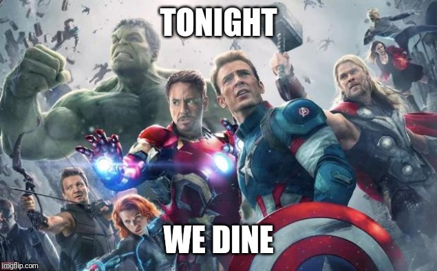 Avengers | TONIGHT WE DINE | image tagged in avengers | made w/ Imgflip meme maker