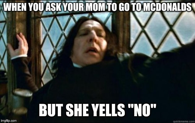 "Snape | WHEN YOU ASK YOUR MOM TO GO TO MCDONALDS BUT SHE YELLS ""NO"" 