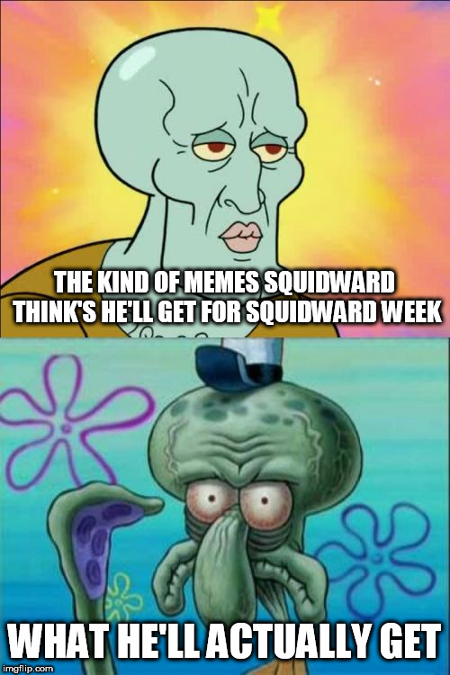 Squidward Week brought to us by Sahara-jj and EGOS. May 19-25. | THE KIND OF MEMES SQUIDWARD THINK'S HE'LL GET FOR SQUIDWARD WEEK WHAT HE'LL ACTUALLY GET | image tagged in memes,squidward,squidward week | made w/ Imgflip meme maker