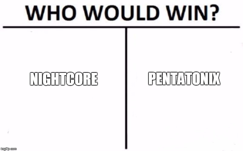 Who Would Win? | NIGHTCORE PENTATONIX | image tagged in memes,who would win | made w/ Imgflip meme maker