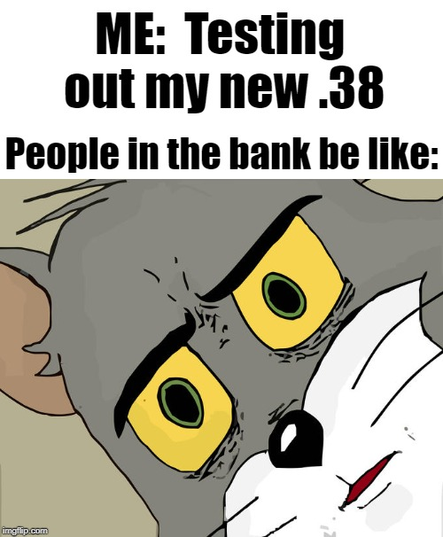 Unsettled Tom |  ME:  Testing out my new .38; People in the bank be like: | image tagged in memes,unsettled tom | made w/ Imgflip meme maker