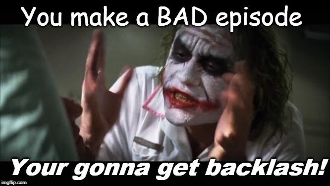 And everybody loses their minds | You make a BAD episode Your gonna get backlash! | image tagged in memes,and everybody loses their minds | made w/ Imgflip meme maker