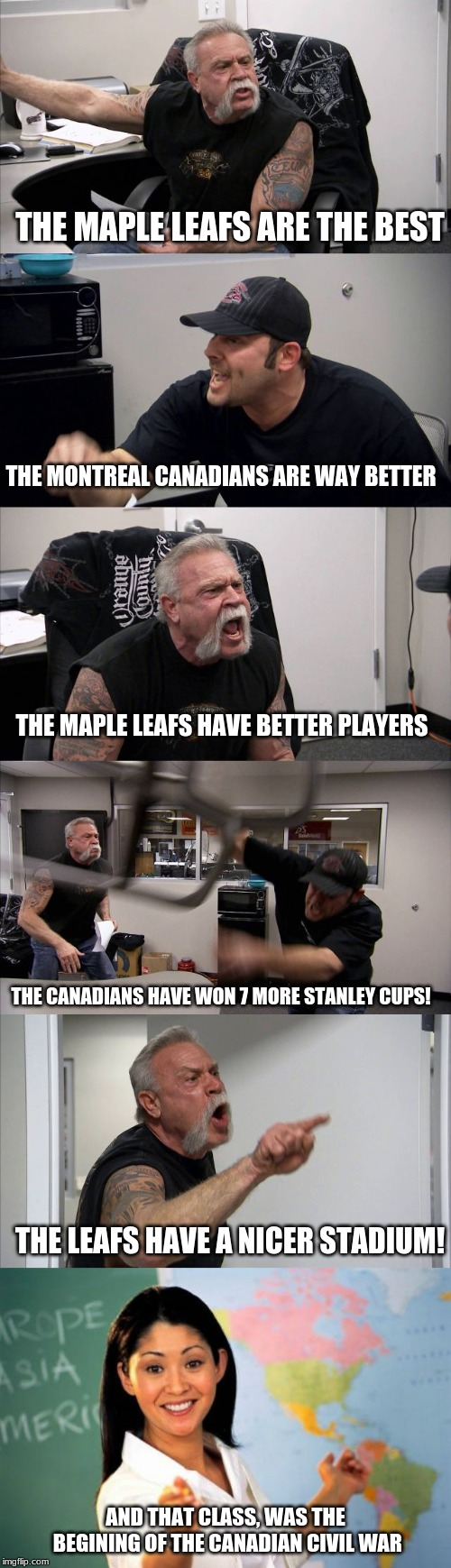 THE MAPLE LEAFS ARE THE BEST AND THAT CLASS, WAS THE BEGINING OF THE CANADIAN CIVIL WAR THE LEAFS HAVE A NICER STADIUM! THE CANADIANS HAVE W | image tagged in memes,unhelpful high school teacher,american chopper argument,canada,hockey,canadians | made w/ Imgflip meme maker