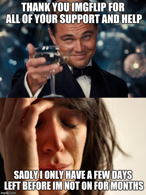 ... | THANK YOU IMGFLIP FOR ALL OF YOUR SUPPORT AND HELP SADLY I ONLY HAVE A FEW DAYS LEFT BEFORE IM NOT ON FOR MONTHS | image tagged in memes,first world problems,leonardo dicaprio cheers,dragonborn,sad,leaving | made w/ Imgflip meme maker