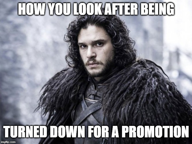 jon snow | HOW YOU LOOK AFTER BEING TURNED DOWN FOR A PROMOTION | image tagged in jon snow | made w/ Imgflip meme maker