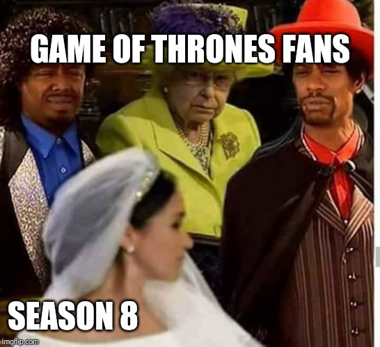 GAME OF THRONES FANS SEASON 8 | image tagged in game of thrones,season 8,dave chappelle,the queen,meghan markle | made w/ Imgflip meme maker