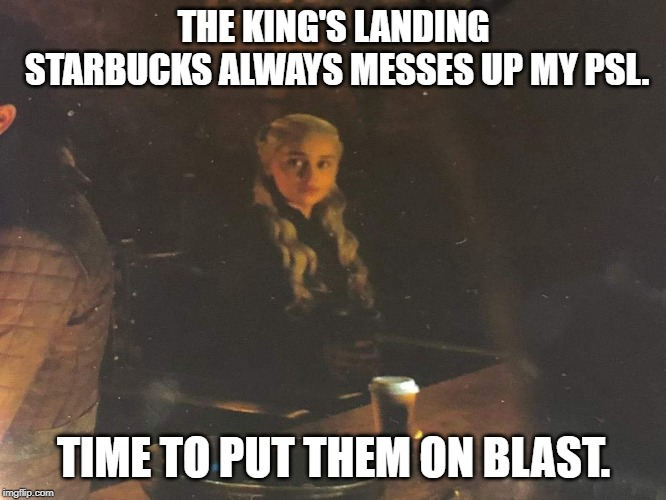 Daenerys | THE KING'S LANDING STARBUCKS ALWAYS MESSES UP MY PSL. TIME TO PUT THEM ON BLAST. | image tagged in daenerys | made w/ Imgflip meme maker