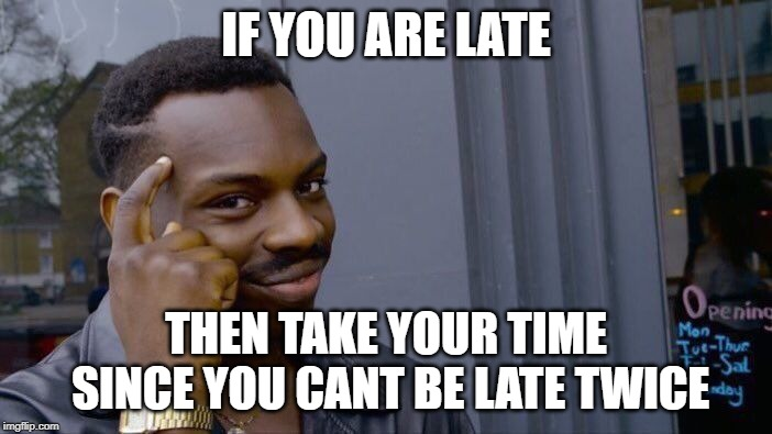 YEP BOIS | IF YOU ARE LATE THEN TAKE YOUR TIME SINCE YOU CANT BE LATE TWICE | image tagged in memes,roll safe think about it | made w/ Imgflip meme maker
