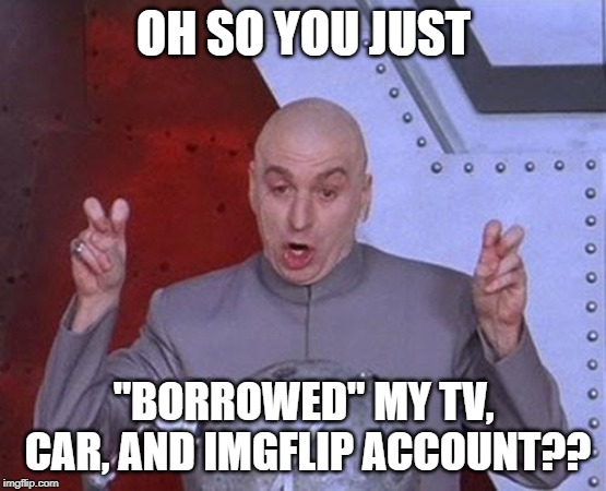 "Borrowing be like... | OH SO YOU JUST ""BORROWED"" MY TV, CAR, AND IMGFLIP ACCOUNT?? 