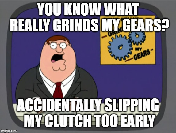 Peter Griffin News | YOU KNOW WHAT REALLY GRINDS MY GEARS? ACCIDENTALLY SLIPPING MY CLUTCH TOO EARLY | image tagged in memes,peter griffin news,AdviceAnimals | made w/ Imgflip meme maker