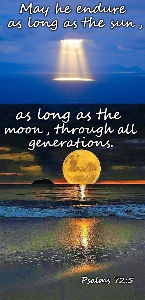 Psalms 72:5 May He Endure As Long As The Sun As Long As The Moon Through All Generations | May he endure as long as the sun, Psalms 72:5 as long as the moon, through all generations. | image tagged in bible,bible verse,verse,holy bible,holy spirit,god | made w/ Imgflip meme maker