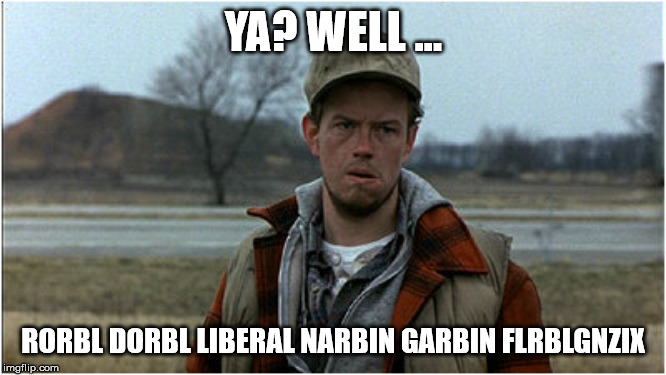 UCP VOTER OFFERS REBUTTAL IN DEBATE | YA? WELL ... RORBL DORBL LIBERAL NARBIN GARBIN FLRBLGNZIX | image tagged in confused hillbilly,alberta,conservative,idiot,canadian politics,political meme | made w/ Imgflip meme maker