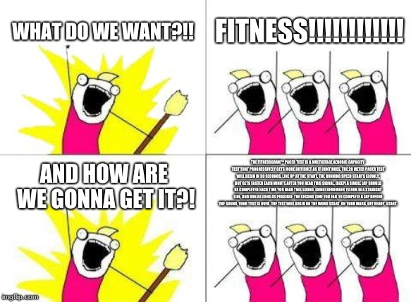 What Do We Want | WHAT DO WE WANT?!! FITNESS!!!!!!!!!!!! AND HOW ARE WE GONNA GET IT?! THE FITNESSGRAM™ PACER TEST IS A MULTISTAGE AEROBIC CAPACITY TEST THAT  | image tagged in memes,what do we want | made w/ Imgflip meme maker