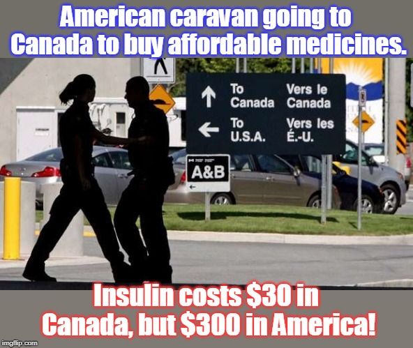 Sad, but true that Americans die for lack of insulin |  American caravan going to Canada to buy affordable medicines. Insulin costs $30 in Canada, but $300 in America! | image tagged in americans overcharged by drug companies,greed overwhelms drug ceos,us healthcare industry out of control,high costs will not mak | made w/ Imgflip meme maker