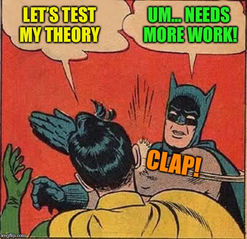 Batman Slapping Robin Meme | LET'S TEST MY THEORY UM... NEEDS MORE WORK! CLAP! | image tagged in memes,batman slapping robin | made w/ Imgflip meme maker