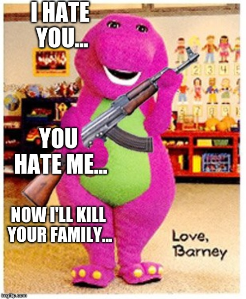 I HATE YOU... YOU HATE ME... NOW I'LL KILL YOUR FAMILY... | image tagged in barney,memes,funny memes,guns | made w/ Imgflip meme maker