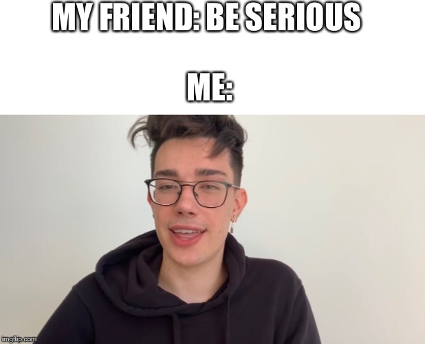 James charles | MY FRIEND: BE SERIOUS ME: | image tagged in meme,funny meme,james charles,funny,smile | made w/ Imgflip meme maker