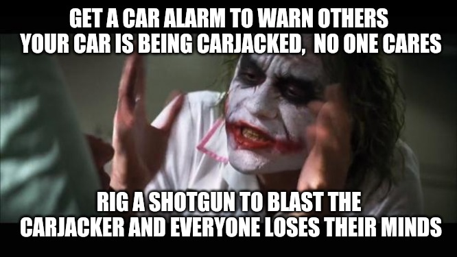 And everybody loses their minds | GET A CAR ALARM TO WARN OTHERS YOUR CAR IS BEING CARJACKED,  NO ONE CARES RIG A SHOTGUN TO BLAST THE CARJACKER AND EVERYONE LOSES THEIR MIND | image tagged in memes,and everybody loses their minds | made w/ Imgflip meme maker