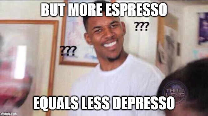 BUT MORE ESPRESSO EQUALS LESS DEPRESSO | image tagged in black guy confused | made w/ Imgflip meme maker
