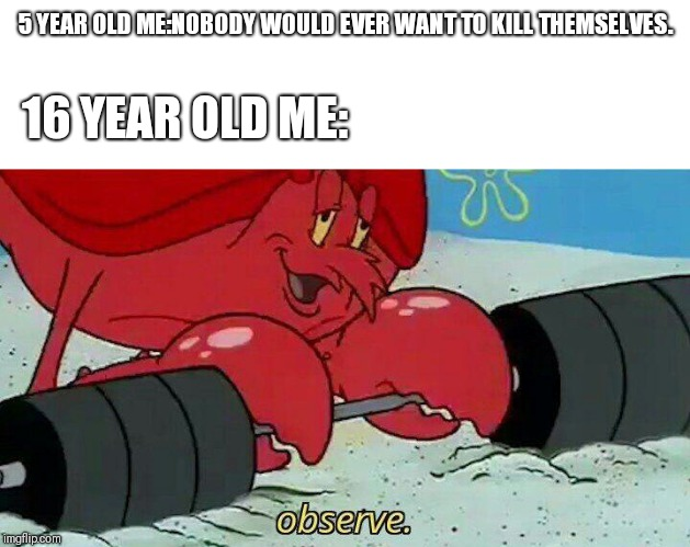 Observe | 5 YEAR OLD ME:NOBODY WOULD EVER WANT TO KILL THEMSELVES. 16 YEAR OLD ME: | image tagged in observe | made w/ Imgflip meme maker