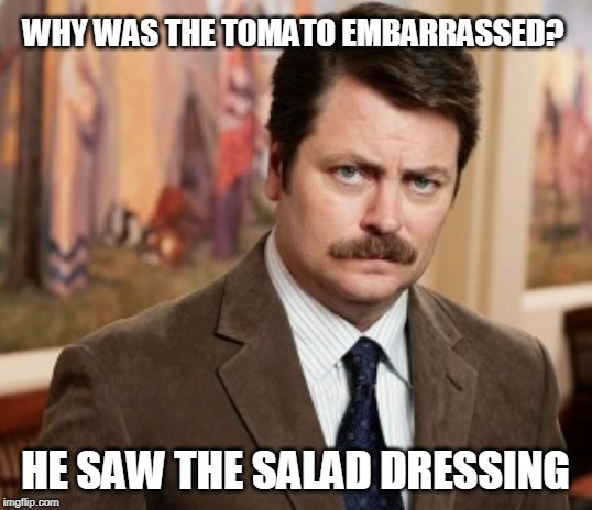 Ron Swanson | WHY WAS THE TOMATO EMBARRASSED? HE SAW THE SALAD DRESSING | image tagged in memes,ron swanson | made w/ Imgflip meme maker