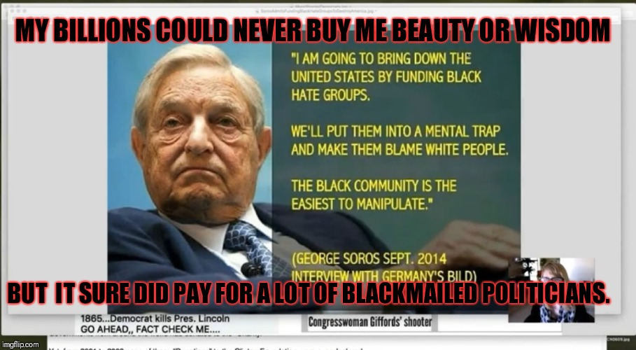 $1.4 billion....and that witch lost! | MY BILLIONS COULD NEVER BUY ME BEAUTY OR WISDOM BUT  IT SURE DID PAY FOR A LOT OF BLACKMAILED POLITICIANS. | image tagged in soros execution for 2020,corruption,blackmail,executive order 13223,george soros | made w/ Imgflip meme maker