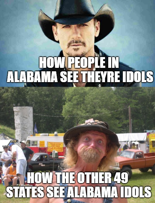 Alabama meme | HOW PEOPLE IN ALABAMA SEE THEYRE IDOLS HOW THE OTHER 49 STATES SEE ALABAMA IDOLS | image tagged in alabama,redneck,mutant | made w/ Imgflip meme maker