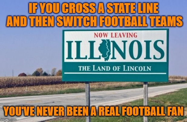 Sellout | IF YOU CROSS A STATE LINE AND THEN SWITCH FOOTBALL TEAMS YOU'VE NEVER BEEN A REAL FOOTBALL FAN | image tagged in chicago bears,bears,go bears,packers suck,packers | made w/ Imgflip meme maker