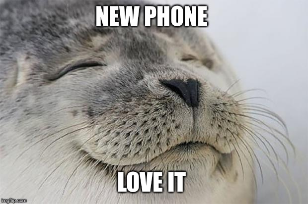 Satisfied Seal | NEW PHONE LOVE IT | image tagged in memes,satisfied seal | made w/ Imgflip meme maker