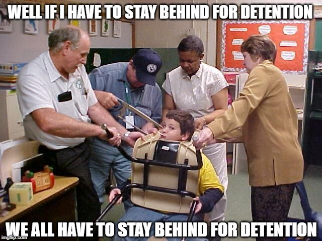 Attention for Detention! | WELL IF I HAVE TO STAY BEHIND FOR DETENTION WE ALL HAVE TO STAY BEHIND FOR DETENTION | image tagged in school meme,i hate school,teacher meme,funny | made w/ Imgflip meme maker