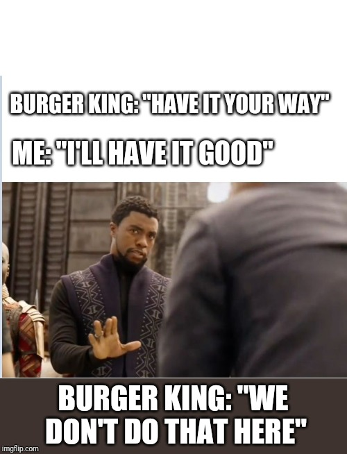 "Looks like I'm going to Whataburger. | BURGER KING: ""HAVE IT YOUR WAY"" BURGER KING: ""WE DON'T DO THAT HERE"" ME: ""I'LL HAVE IT GOOD"" 