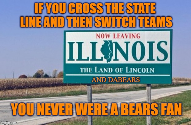 Real Bears Fans | IF YOU CROSS THE STATE LINE AND THEN SWITCH TEAMS YOU NEVER WERE A BEARS FAN AND DABEARS | image tagged in da bears,chicago bears,packers,packers suck,go bears | made w/ Imgflip meme maker