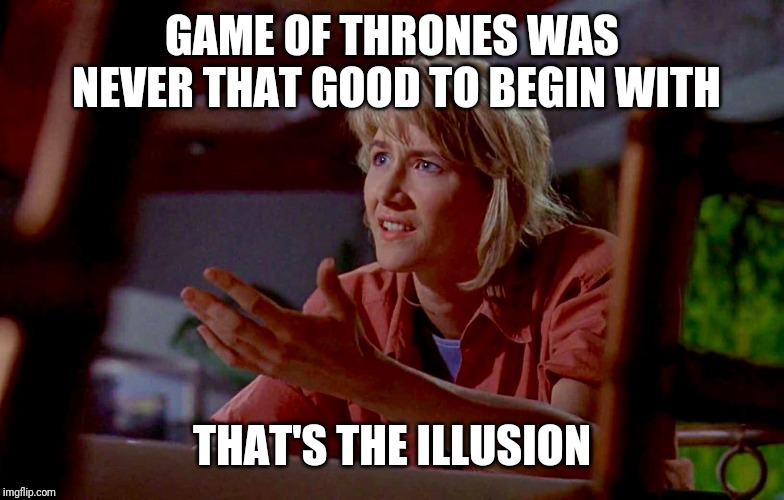 Dr. Sattler knows illusions |  GAME OF THRONES WAS NEVER THAT GOOD TO BEGIN WITH; THAT'S THE ILLUSION | image tagged in jurassic park | made w/ Imgflip meme maker