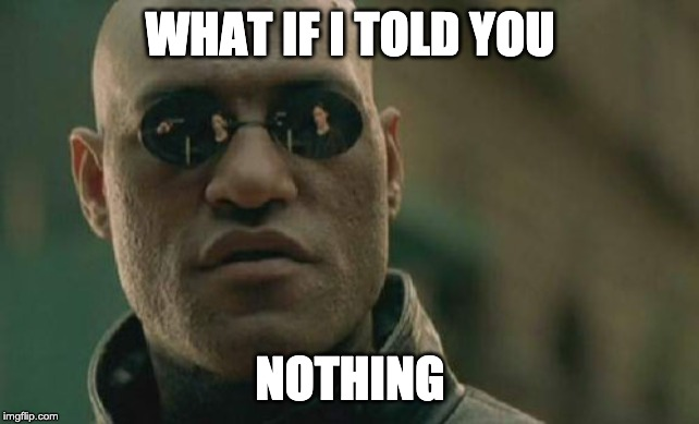 Matrix Morpheus |  WHAT IF I TOLD YOU; NOTHING | image tagged in memes,matrix morpheus | made w/ Imgflip meme maker