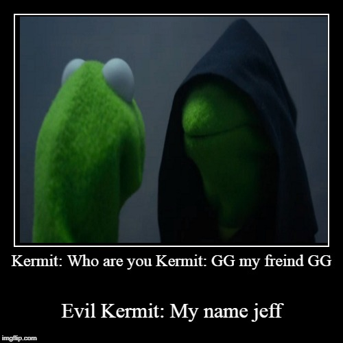 Kermit: Who are you Kermit: GG my freind GG | Evil Kermit: My name jeff | image tagged in funny,demotivationals | made w/ Imgflip demotivational maker