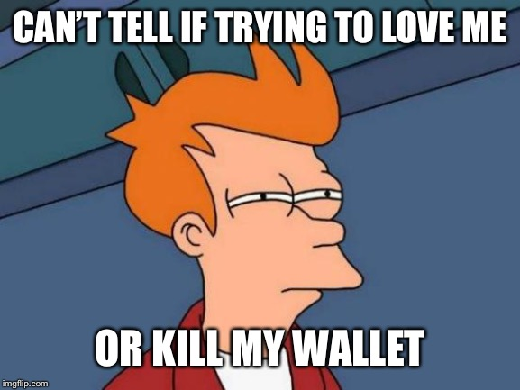 CAN'T TELL IF TRYING TO LOVE ME OR KILL MY WALLET | image tagged in memes,futurama fry | made w/ Imgflip meme maker