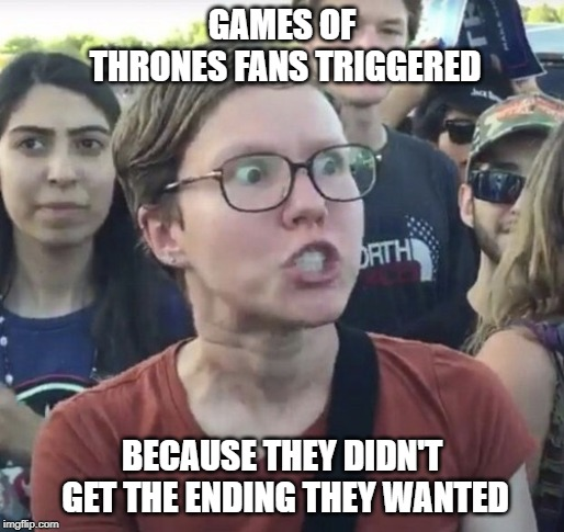 Triggered GoT fans | GAMES OF THRONES FANS TRIGGERED BECAUSE THEY DIDN'T GET THE ENDING THEY WANTED | image tagged in triggered,game of thrones,fans | made w/ Imgflip meme maker