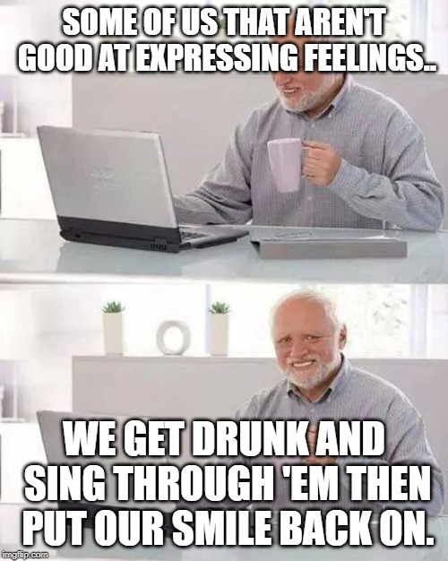 Hide the Pain Harold | SOME OF US THAT AREN'T GOOD AT EXPRESSING FEELINGS.. WE GET DRUNK AND SING THROUGH 'EM THEN PUT OUR SMILE BACK ON. | image tagged in memes,hide the pain harold | made w/ Imgflip meme maker