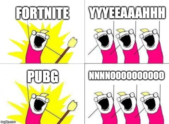What Do We Want | FORTNITE YYYEEAAAHHH PUBG NNNNOOOOOOOOOO | image tagged in memes,what do we want | made w/ Imgflip meme maker