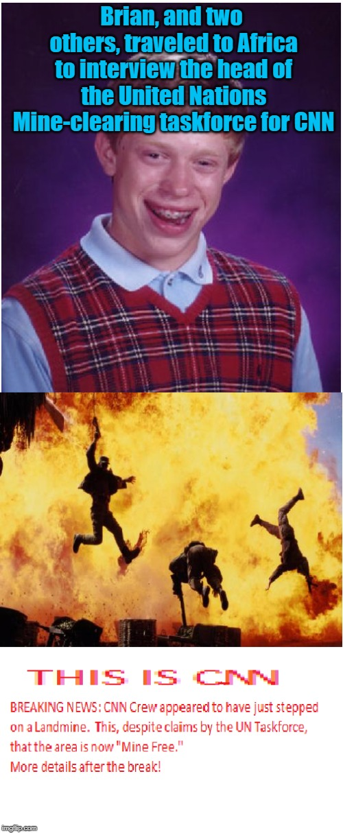 Brian, and two others, traveled to Africa to interview the head of the United Nations Mine-clearing taskforce for CNN | image tagged in memes,bad luck brian,explosion,cnn,breaking news | made w/ Imgflip meme maker