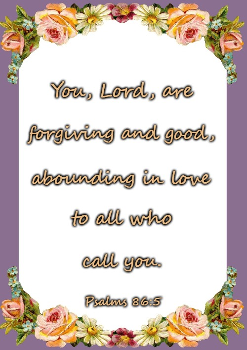 Psalms 86:5 You Lord Are forgiving And Good | You, Lord, are Psalms 86:5 forgiving and good, abounding in love to all who call you. | image tagged in bible,bible verse,verse,holy bible,holy spirit,god | made w/ Imgflip meme maker